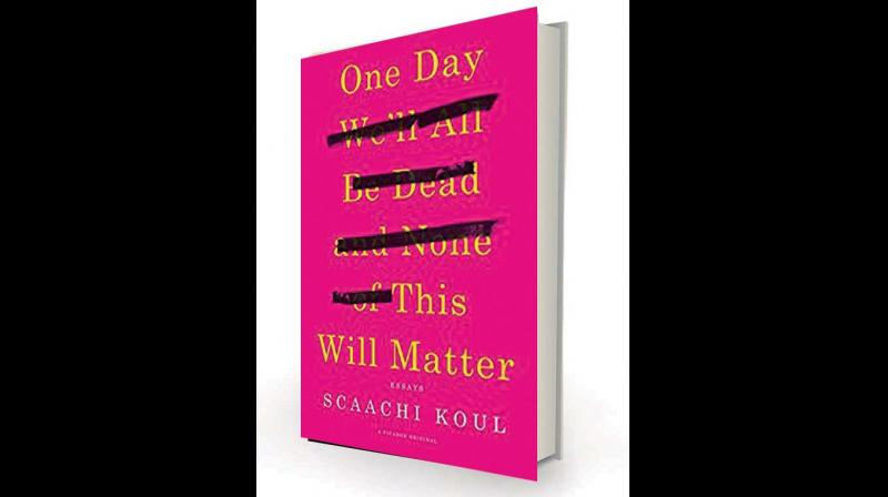 One Day We'll All Be  Dead and None of This Will Matter: Essays, by Scaachi Koul  Picador, Rs 534