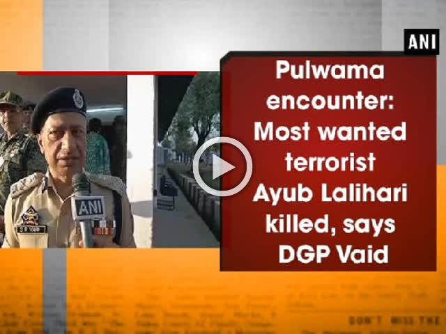 Pulwama encounter: Most wanted terrorist Ayub Lalihari killed, says DGP Vaid