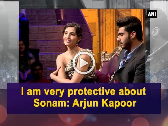 I am very protective about Sonam: Arjun Kapoor