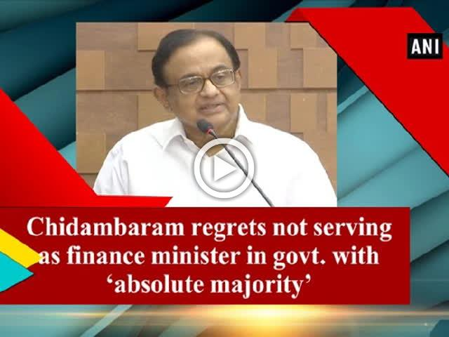 Chidambaram regrets not serving as finance minister in govt. with 'absolute majority'