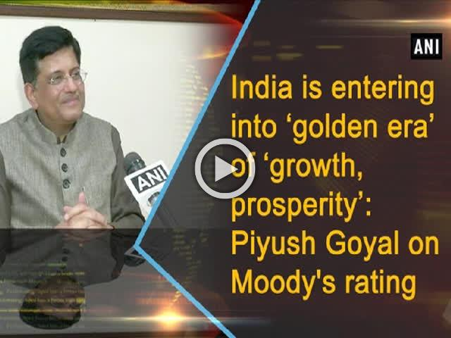 India is entering into 'golden era' of 'growth, prosperity': Piyush Goyal on Moody's rating