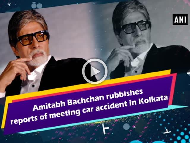 Amitabh Bachchan rubbishes reports of meeting car accident in Kolkata