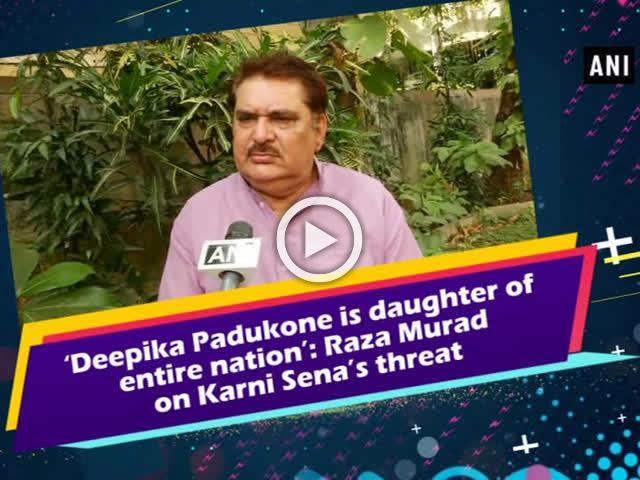 'Deepika Padukone is daughter of entire nation': Raza Murad on Karni Sena's threat
