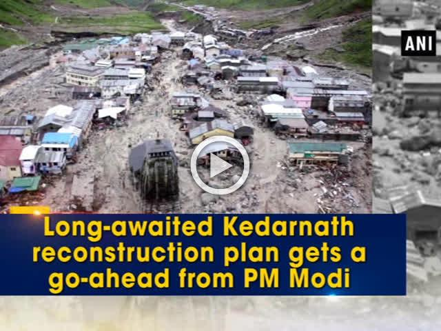 Long-awaited Kedarnath reconstruction plan gets a go-ahead from PM Modi