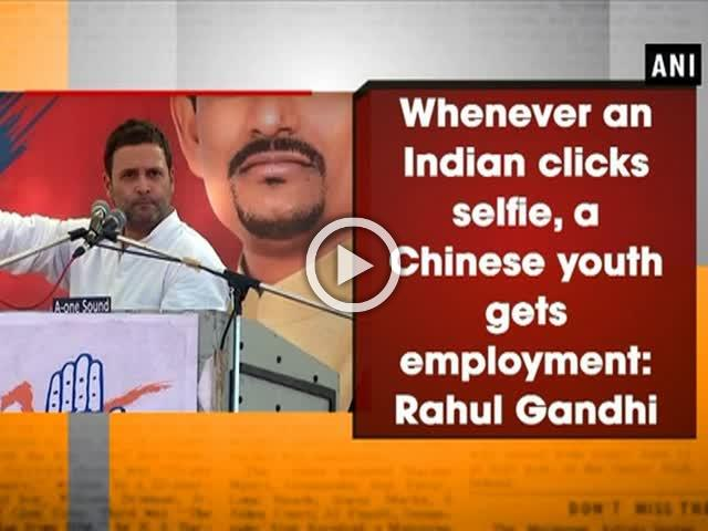 Whenever an Indian clicks selfie, a Chinese youth gets employment: Rahul Gandhi