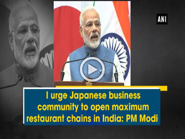 I urge Japanese business community to open maximum restaurant chains in India: PM Modi