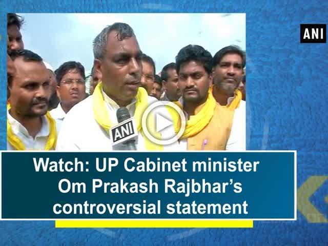 Watch: UP Cabinet minister Om Prakash Rajbhar's controversial statement