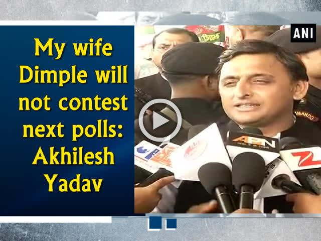 My wife Dimple will not contest next polls: Akhilesh Yadav